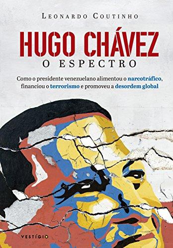 Hugo Chávez, o espectro: Como o presidente venezuelano alimentou o narcotráfico, financiou o terrorismo e promoveu a desordem global por [Leonardo Coutinho]