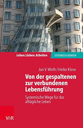 Von der gespaltenen zur verbundenen Lebensführung: Systemische Wege für das alltägliche Leben (Leben. Lieben. Arbeiten: systemisch beraten)