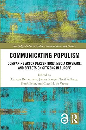 Communicating Populism: Comparing Actor Perceptions, Media Coverage, and Effects on Citizens in Europe