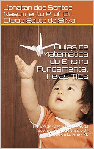 Aulas de Matemática do Ensino Fundamental II e as TICs: Estudo de caso nas escolas da rede municipal de ensino da cidade de Lucena - PB (Portuguese Edition)