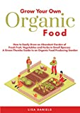 Grow Your Own Organic Food: How to Easily Grow an Abundant Garden of Fresh Fruit, Vegetables and Herbs in Small Spaces: A Green Thumbs Guide to an Organic Food Producing Garden