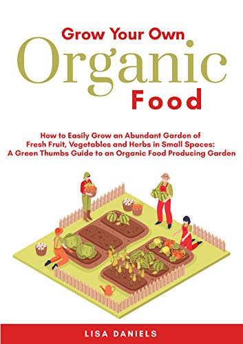 Grow Your Own Organic Food: How to Easily Grow an Abundant Garden of Fresh Fruit, Vegetables and Herbs in Small Spaces: A Green Thumbs Guide to an Organic Food Producing Garden by [Lisa Daniels]