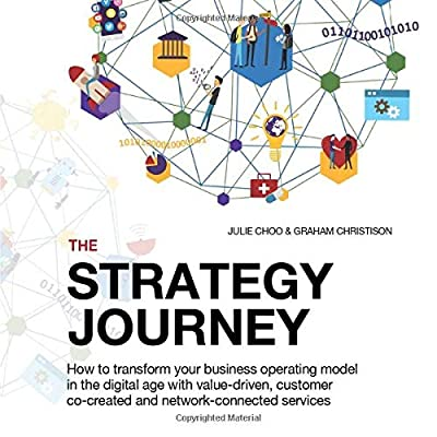THE STRATEGY JOURNEY: How to transform your business operating model in the digital age with value-driven, customer co-created and network-connected services (Strategy Journey series)
