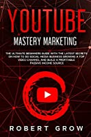 Youtube Mastery Marketing: The ultimate beginners guide with the latest secrets on how to do social media business growing a top video channel and build a profitable passive income source