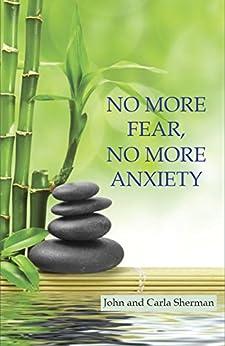 No More Fear, No More Anxiety by [John Sherman, Carla Sherman]