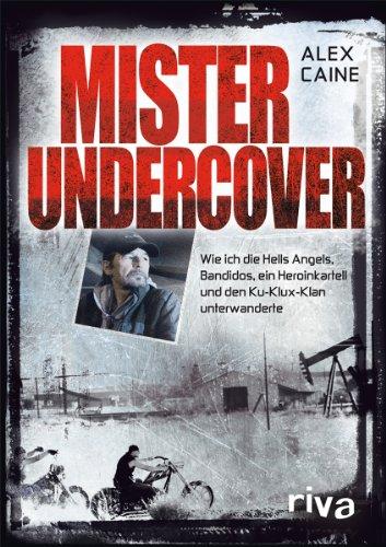 Mister Undercover: Wie ich die Hells Angels, Bandidos, ein Heroinkartell und den Ku-Klux-Klan unterwanderte