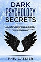 Dark Psychology Secrets: A Complete Beginners Guide to Discover the Advanced Manipulation Techniques, Mind Control, Reading Body Language, Covert Manipulation and How to Analyze People, Using Psychological Tricks for Influence People.