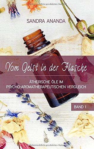 Vom Geist in der Flasche - Band 1: Ätherische Öle im psycho-aromatherapeutischen Vergleich: therische le im psycho-aromatherapeutischen Vergleich