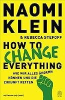 How to Change Everything: Wie wir alles aendern koennen und die Zukunft retten (Deutsche Ausgabe)