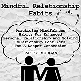 Mindful Relationship Habits: Practicing Mindfulness Habits for Enhanced Personal Relationships and Solving Relationship Conflicts for a Deeper Connection                   By:                                                                                                                                 Patty Morgan                               Narrated by:                                                                                                                                 Tracey Norman                      Length: 3 hrs and 14 mins     25 ratings     Overall 4.7