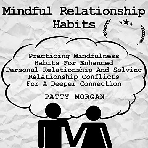 Mindful Relationship Habits: Practicing Mindfulness Habits for Enhanced Personal Relationships and Solving Relationship Conflicts for a Deeper Connection audiobook cover art
