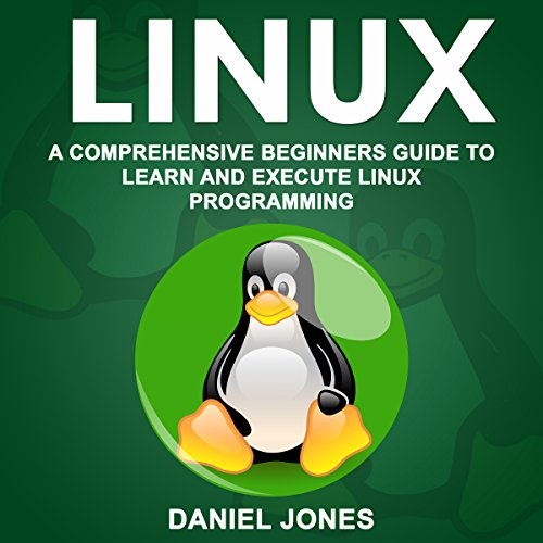 Linux: A Comprehensive Beginner's Guide to Learn and Execute Linux Programming audiobook cover art