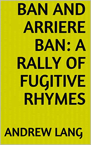 Ban and Arriere Ban: A Rally of Fugitive Rhymes (English Edition)