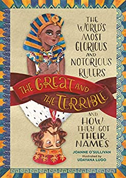 The Great and the Terrible: The World's Most Glorious and Notorious Rulers and How They Got Their Names by [Joanne O'Sullivan, Udayana Lugo]
