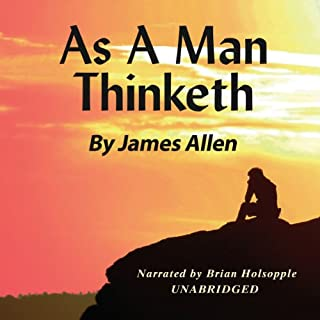 As a Man Thinketh                   Written by:                                                                                                                                 James Allen                               Narrated by:                                                                                                                                 Brian Holsopple                      Length: 55 mins     104 ratings     Overall 4.7