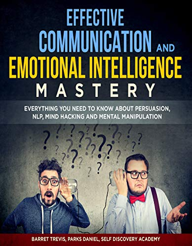 Effective Communication and Emotional Intelligence Mastery 2 Books in 1: Everything You need to know about Persuasion, NLP, Mind Hacking and Mental Manipulation (English Edition)