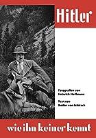 Hitler wie ihn keiner kennt: 100 Bild-Dokumente aus dem Leben des Fuehrers