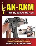 AK-AKM Rifle Builder's Manual: An Illustrated, Step-by-Step Guide to Assembling the AK/AKM Pattern Rifle