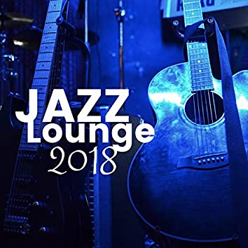 Jazz Lounge 2018 - The Very Best in Background Jazz Music for Airports, Train Stations, Restaurants & Clubs