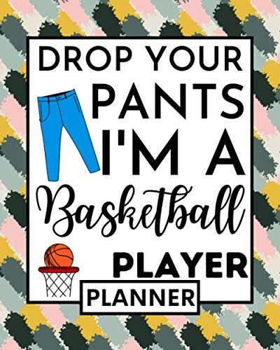 Drop Your Pants I'm A Basketball Player: Basketball Planner, Undated 1-Year Daily, Weekly & Monthly Organizer For Any Year, Funny Basketball Players Gift Idea For Boys Or Girls