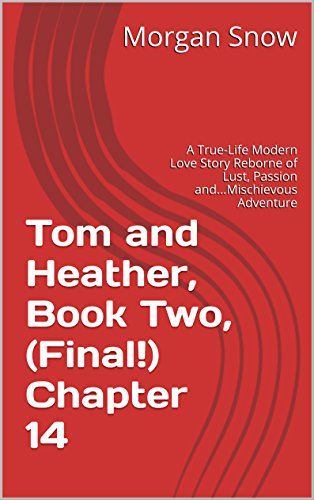 Tom and Heather, Book Two, (Final!) Chapter 14: A True-Life Modern Love Story Reborne of Lust, Passion and...Mischievous Adventure (Tom and Heather, A Trilogy 2) (English Edition)
