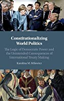 Constitutionalizing World Politics: The Logic of Democratic Power and the Unintended Consequences of International Treaty Making