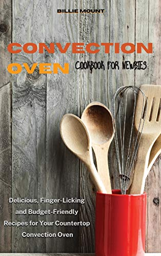 Convection Oven Cookbook for Newbies: Delicious, Finger-Licking and Budget-Friendly Recipes for Your Countertop Convection Oven
