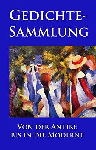 Gedichtesammlung: Eine Auswahl der besten und beliebtesten Gedichte aller Zeiten: Eine Auswahl der besten und beliebtesten europäischen Gedichte aller Zeiten