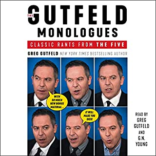 The Gutfeld Monologues                   Written by:                                                                                                                                 Greg Gutfeld                               Narrated by:                                                                                                                                 Greg Gutfeld,                                                                                        G. N. Young                      Length: 7 hrs and 53 mins     7 ratings     Overall 4.4