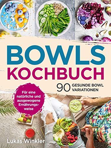 Bowls Kochbuch: 90 gesunde Bowl Variationen. Für eine natürliche und ausgewogene Ernährungsweise.