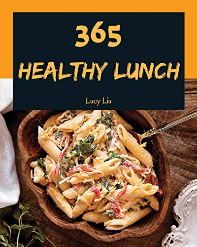 Healthy Lunch 365: Enjoy 365 Days With Amazing Healthy Lunch Recipes In...