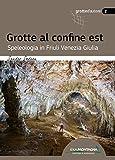 Grotte al confine est. Speleologia in Friuli Venezia Giulia...