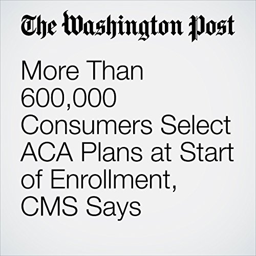 More Than 600,000 Consumers Select ACA Plans at Start of Enrollment, CMS Says copertina