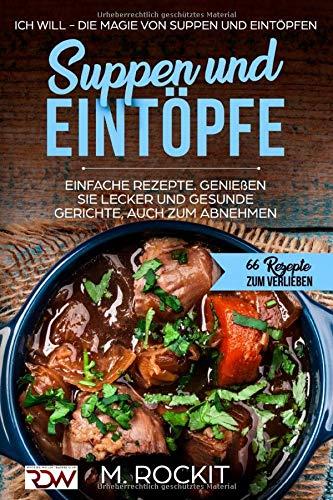 Suppen und Eintöpfe, Einfache Rezepte , genießen Sie Lecker und Gesunde Gerichte,auch zum Abnehmen.: Ich Will - Die Magie von Suppen und Eintöpfen, 66 Rezepte zum verlieben