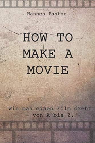 HOW TO MAKE A MOVIE: Wie man einen Film dreht - von A bis Z