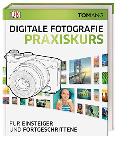 Digitale Fotografie. Praxiskurs: Für Einsteiger und Fortgeschrittene