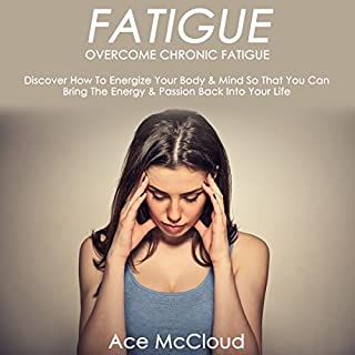 Fatigue: Overcome Chronic Fatigue     Discover How to Energize Your Body & Mind So You Can Bring the Energy & Passion Back into Your Life              By:                                                                                                                                 Ace McCloud                               Narrated by:                                                                                                                                 Joshua Mackey                      Length: 56 mins     18 ratings     Overall 4.3