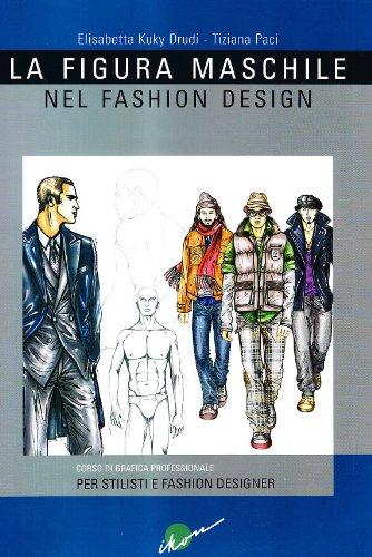 La figura maschile nel fashion design. Corso di grafica professionale per stilisti e fashion designer. Ediz. illustrata