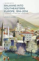 Balkans into Southeastern Europe, 1914-2014: A Century of War and Transition
