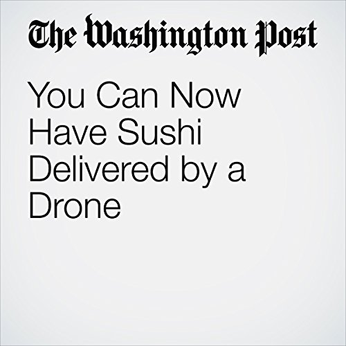 You Can Now Have Sushi Delivered by a Drone | Peter Holley