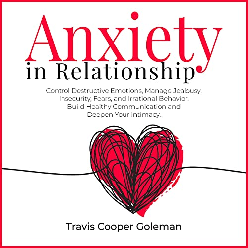 Download Anxiety in Relationship: Control Destructive Emotions, Manage Jealousy, Insecurity, Fears, and Irrat audio book