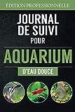 Journal de Suivi pour Aquarium d'Eau Douce: Entretien, Mesures Détaillés de l'eau, inventaire des poissons exotiques, reproduction | 136 pages - 15 x23cm