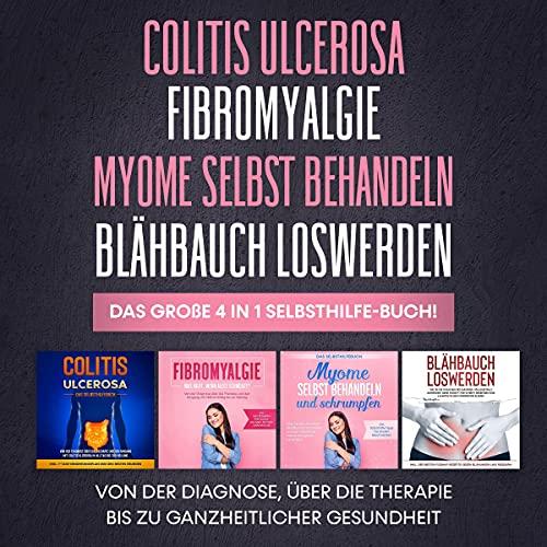 Colitis Ulcerosa   Fibromyalgie   Myome selbst behandeln   Blähbauch loswerden. Das große 4 in 1 Selbsthilfe-Buch! Titelbild