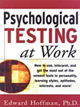 Psychological Testing at Work: How to Use, Interpret, and Get the Most Out of the Newest Tests in Personality, Learning Style, Aptitudes, Interests, and ... Style, Aptitudes, Interests and More!
