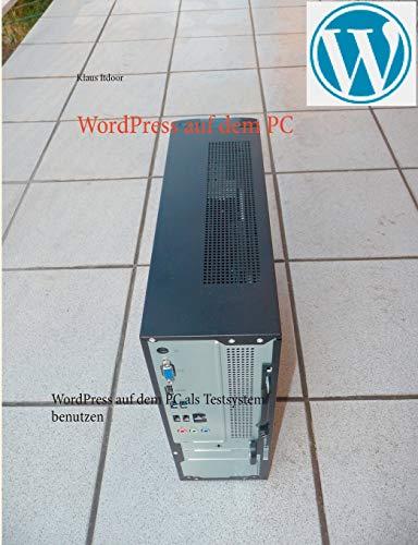 WordPress auf dem PC: WordPress auf dem PC als Testsystem benutzen. Schritt für Schritt - mit über 100 Screenshots. Programmierkenntnisse sind nicht erforderlich