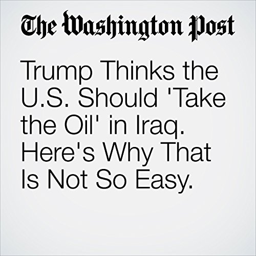 Trump Thinks the US Should 'Take the Oil' in Iraq. Here's Why That Is Not So Easy cover art