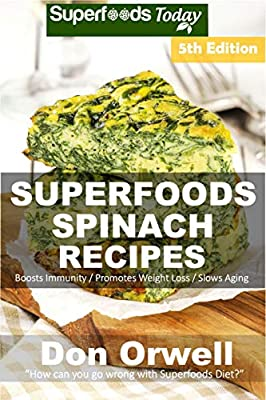 Spinach Recipes: Over 65 Quick & Easy Gluten Free Low Cholesterol Whole Foods Recipes full of Antioxidants & Phytochemicals