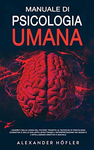 Manuale Di Psicologia Umana: I Segreti Delle Leggi Del Potere Tramite Le Tecniche Di Psicologia Cognitiva E Dello Sviluppo Sfruttando L'interpretazione Dei Sogni E L'intelligenza Emotiva E Sociale