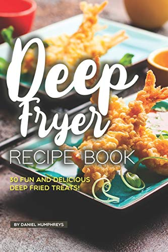 Deep Fryer Recipe Book: 30 Fun and Delicious Deep Fried Treats!