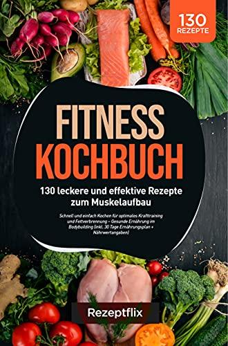 Fitness Kochbuch: 130 leckere und effektive Rezepte zum Muskelaufbau: Schnell und einfach Kochen für optimales Krafttraining und Fettverbrennung – Gesunde Ernährung im Bodybuilding